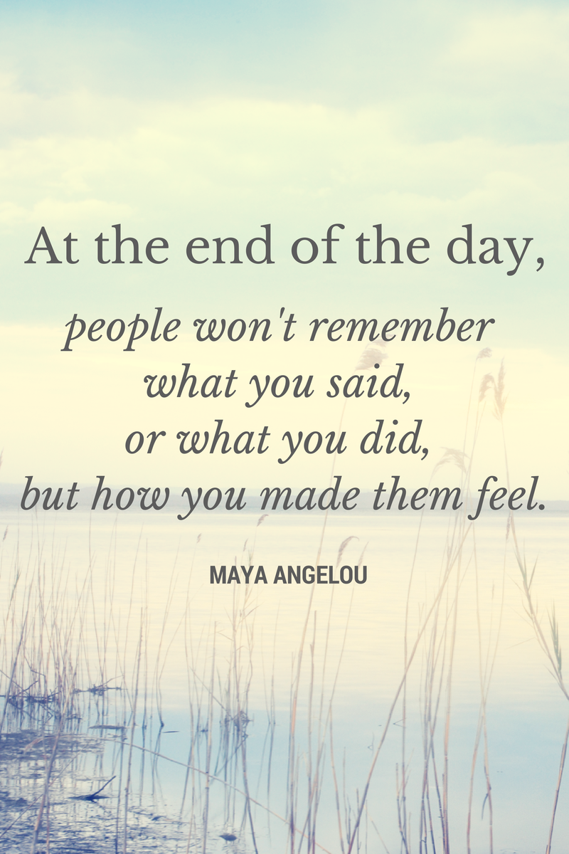 """At then end of the day, People won't remember what you said, or what you did, but how you made them feel."" -- Maya Angelou"
