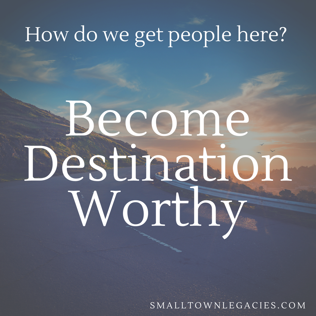 how do we get people here? become destination worthy. J Austin Small Town Legacies